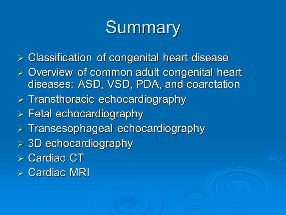 Summary  Classification of congenital heart disease  Overview of common adult congenital heart diseases: ASD, VSD, PDA, and coarctation  Transthoracic echocardiography  Fetal echocardiography  Transesophageal echocardiography  3D echocardiography  Cardiac CT  Cardiac MRI