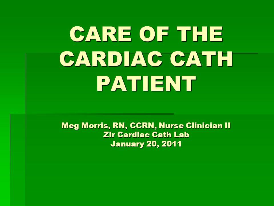 CARE OF THE CARDIAC CATH PATIENT Meg Morris, RN, CCRN, Nurse Clinician II Zir Cardiac Cath Lab January 20, 2011