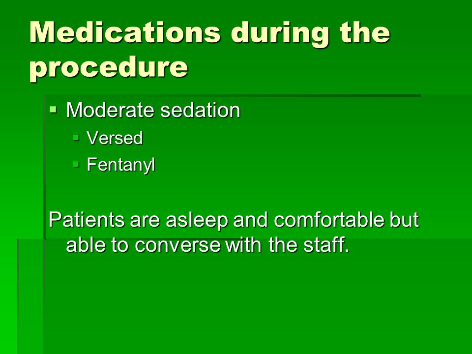 Medications during the procedure  Moderate sedation  Versed  Fentanyl Patients are asleep and comfortable but able to converse with the staff.