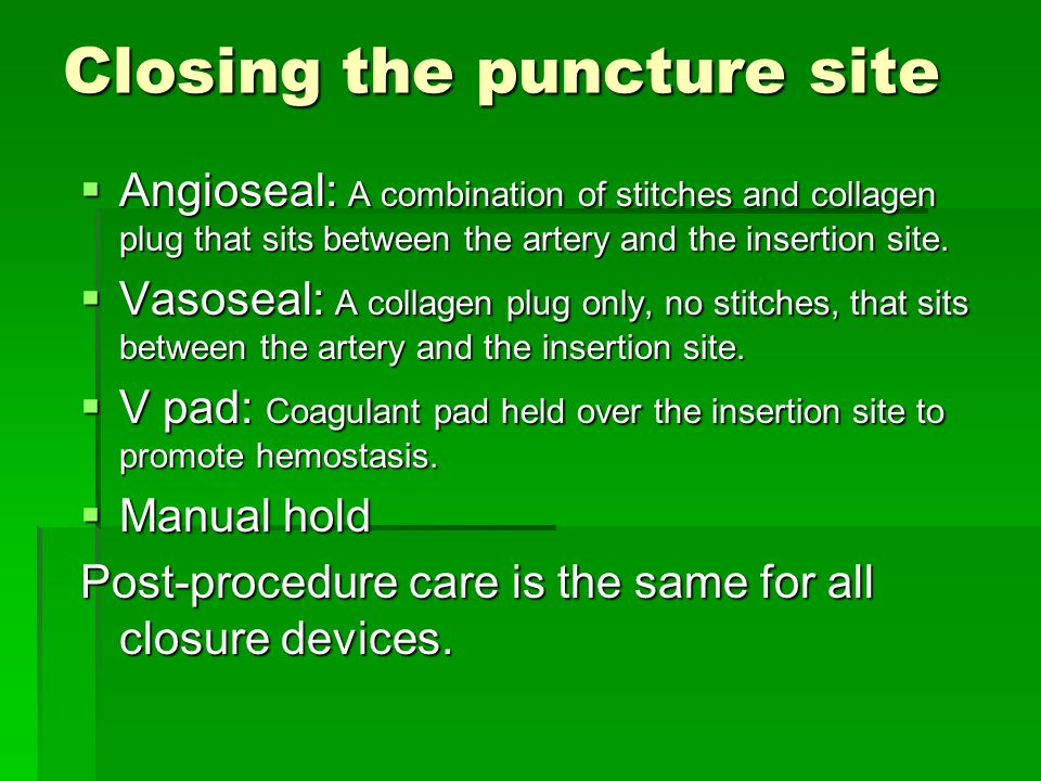 Closing the puncture site  Angioseal: A combination of stitches and collagen plug that sits between the artery and the insertion site.