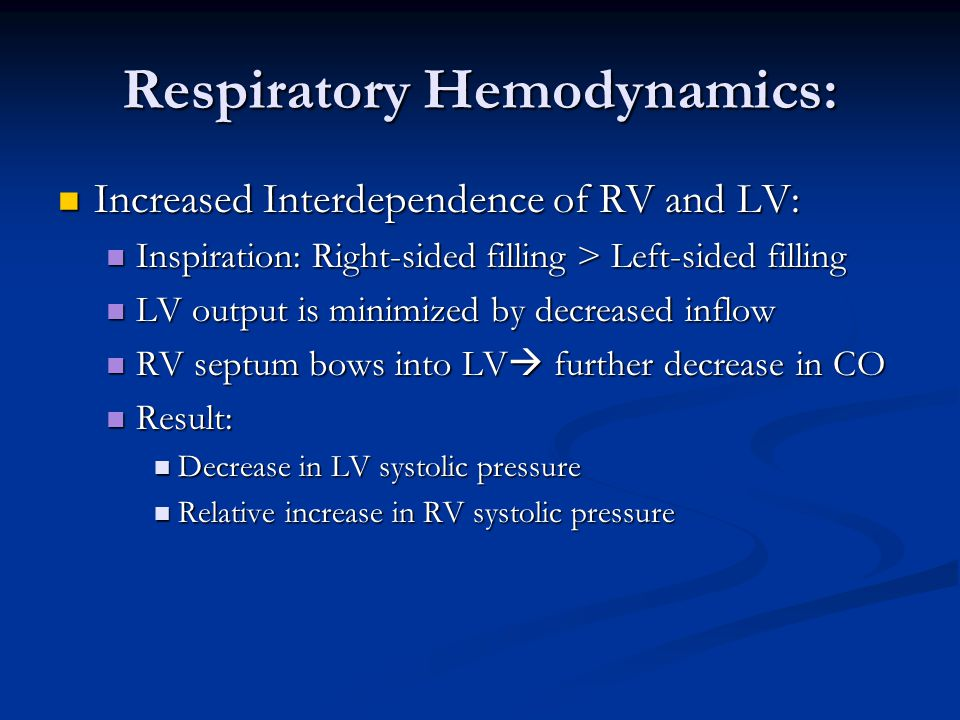Respiratory Hemodynamics: Increased Interdependence of RV and LV: Increased Interdependence of RV and LV: Inspiration: Right-sided filling > Left-sided filling Inspiration: Right-sided filling > Left-sided filling LV output is minimized by decreased inflow LV output is minimized by decreased inflow RV septum bows into LV  further decrease in CO RV septum bows into LV  further decrease in CO Result: Result: Decrease in LV systolic pressure Decrease in LV systolic pressure Relative increase in RV systolic pressure Relative increase in RV systolic pressure
