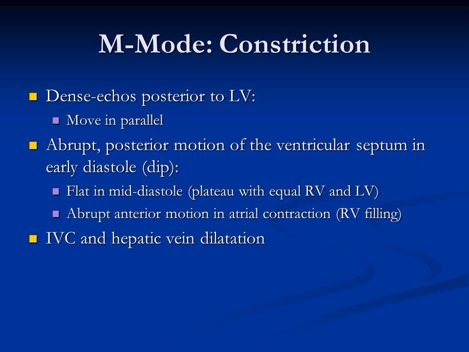 M-Mode: Constriction Dense-echos posterior to LV: Dense-echos posterior to LV: Move in parallel Move in parallel Abrupt, posterior motion of the ventricular septum in early diastole (dip): Abrupt, posterior motion of the ventricular septum in early diastole (dip): Flat in mid-diastole (plateau with equal RV and LV) Flat in mid-diastole (plateau with equal RV and LV) Abrupt anterior motion in atrial contraction (RV filling) Abrupt anterior motion in atrial contraction (RV filling) IVC and hepatic vein dilatation IVC and hepatic vein dilatation