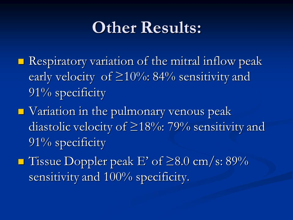 Other Results: Respiratory variation of the mitral inflow peak early velocity of ≥10%: 84% sensitivity and 91% specificity Respiratory variation of the mitral inflow peak early velocity of ≥10%: 84% sensitivity and 91% specificity Variation in the pulmonary venous peak diastolic velocity of ≥18%: 79% sensitivity and 91% specificity Variation in the pulmonary venous peak diastolic velocity of ≥18%: 79% sensitivity and 91% specificity Tissue Doppler peak E' of ≥8.0 cm/s: 89% sensitivity and 100% specificity.