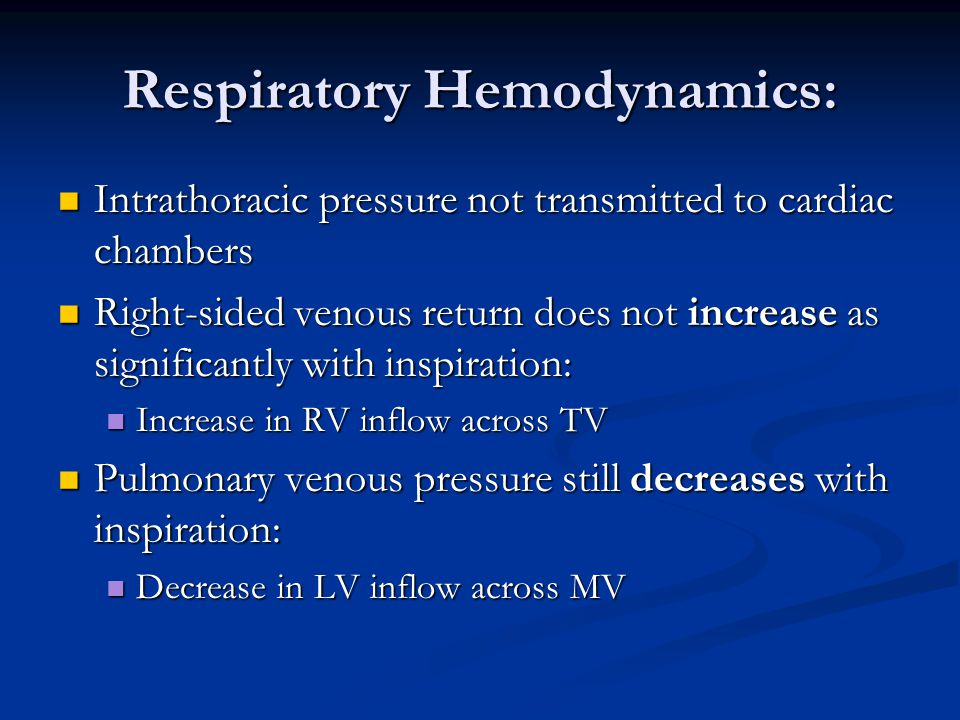Respiratory Hemodynamics: Intrathoracic pressure not transmitted to cardiac chambers Intrathoracic pressure not transmitted to cardiac chambers Right-sided venous return does not increase as significantly with inspiration: Right-sided venous return does not increase as significantly with inspiration: Increase in RV inflow across TV Increase in RV inflow across TV Pulmonary venous pressure still decreases with inspiration: Pulmonary venous pressure still decreases with inspiration: Decrease in LV inflow across MV Decrease in LV inflow across MV
