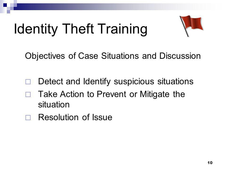 10 Identity Theft Training Objectives of Case Situations and Discussion  Detect and Identify suspicious situations  Take Action to Prevent or Mitigate the situation  Resolution of Issue