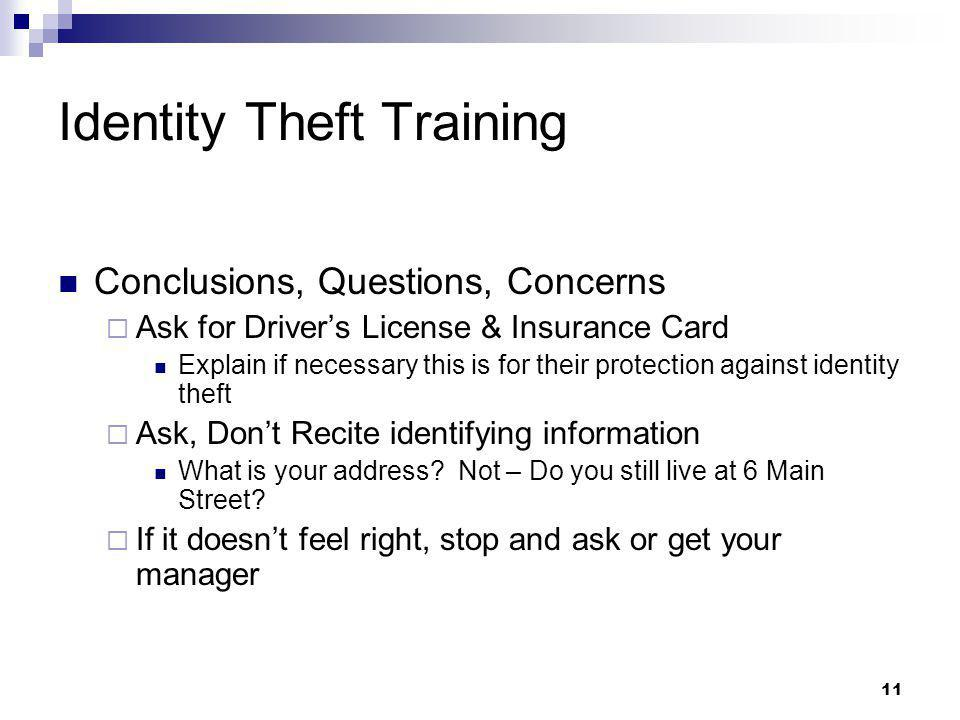 11 Identity Theft Training Conclusions, Questions, Concerns  Ask for Driver's License & Insurance Card Explain if necessary this is for their protection against identity theft  Ask, Don't Recite identifying information What is your address.