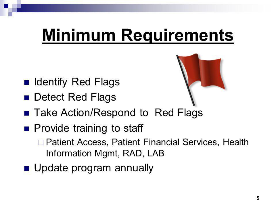 5 Minimum Requirements Identify Red Flags Detect Red Flags Take Action/Respond to Red Flags Provide training to staff  Patient Access, Patient Financial Services, Health Information Mgmt, RAD, LAB Update program annually