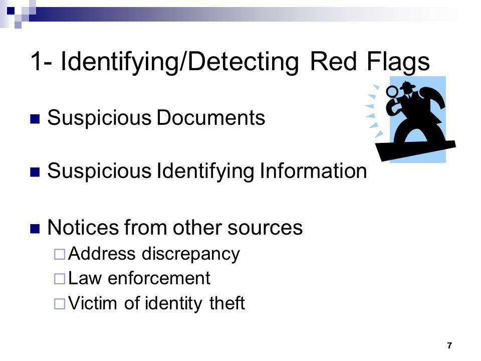 7 1- Identifying/Detecting Red Flags Suspicious Documents Suspicious Identifying Information Notices from other sources  Address discrepancy  Law enforcement  Victim of identity theft
