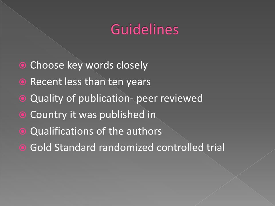  Choose key words closely  Recent less than ten years  Quality of publication- peer reviewed  Country it was published in  Qualifications of the authors  Gold Standard randomized controlled trial