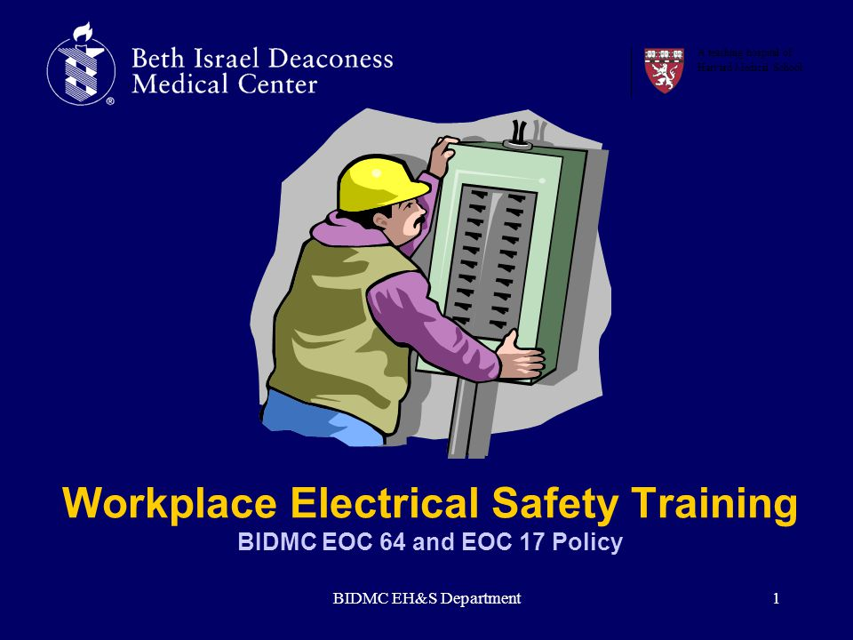 BIDMC EH&S Department1 Workplace Electrical Safety Training BIDMC EOC 64 and EOC 17 Policy A teaching hospital of Harvard Medical School