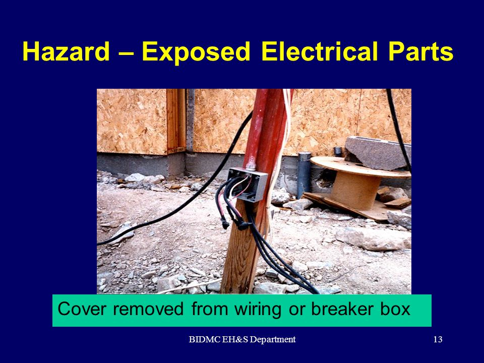 BIDMC EH&S Department13 Hazard – Exposed Electrical Parts Cover removed from wiring or breaker box