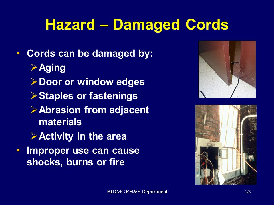 BIDMC EH&S Department22 Hazard – Damaged Cords Cords can be damaged by:  Aging  Door or window edges  Staples or fastenings  Abrasion from adjacen