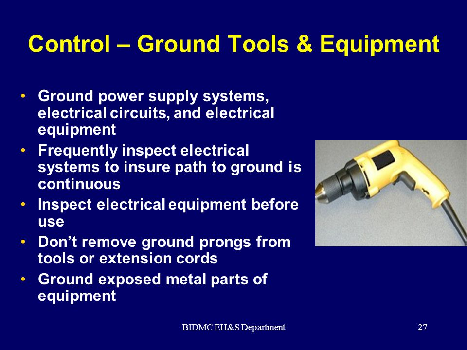 BIDMC EH&S Department27 Control – Ground Tools & Equipment Ground power supply systems, electrical circuits, and electrical equipment Frequently inspe