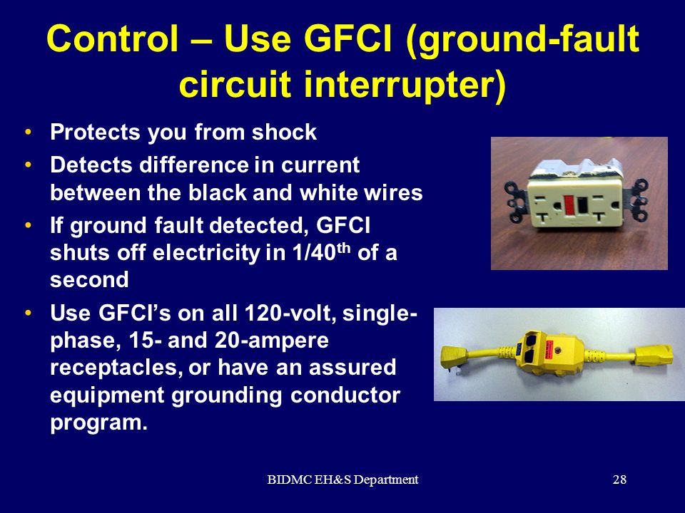 BIDMC EH&S Department28 Control – Use GFCI (ground-fault circuit interrupter) Protects you from shock Detects difference in current between the black
