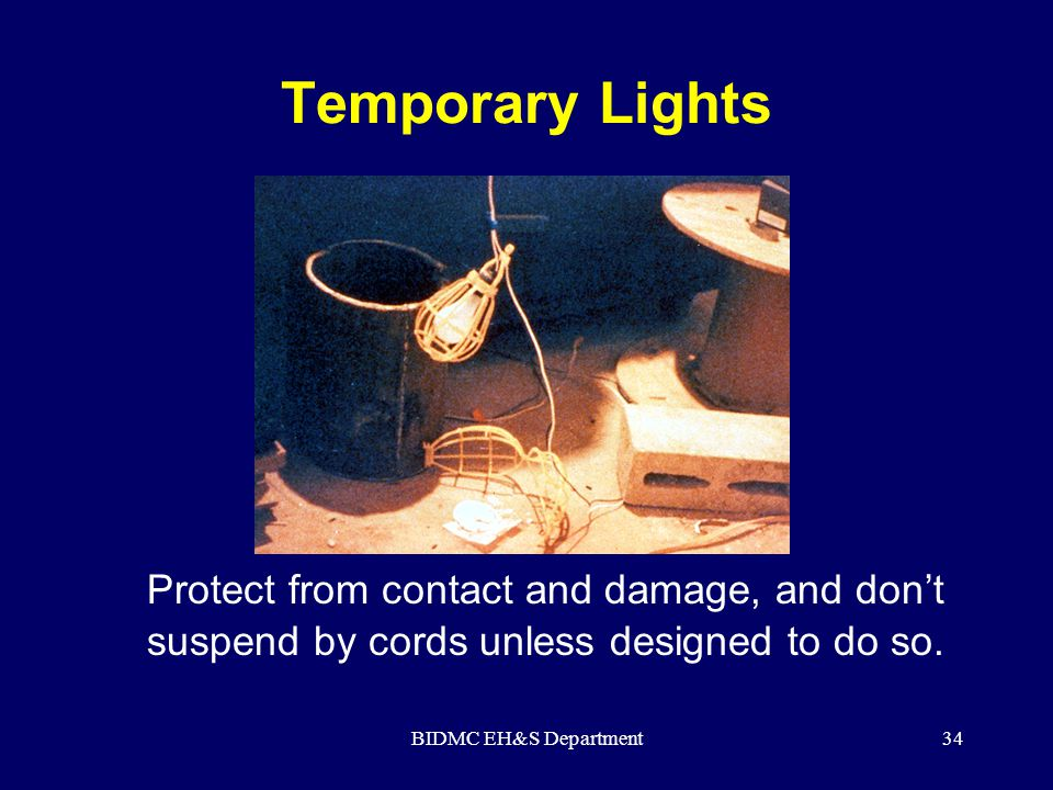 BIDMC EH&S Department34 Temporary Lights Protect from contact and damage, and don't suspend by cords unless designed to do so.