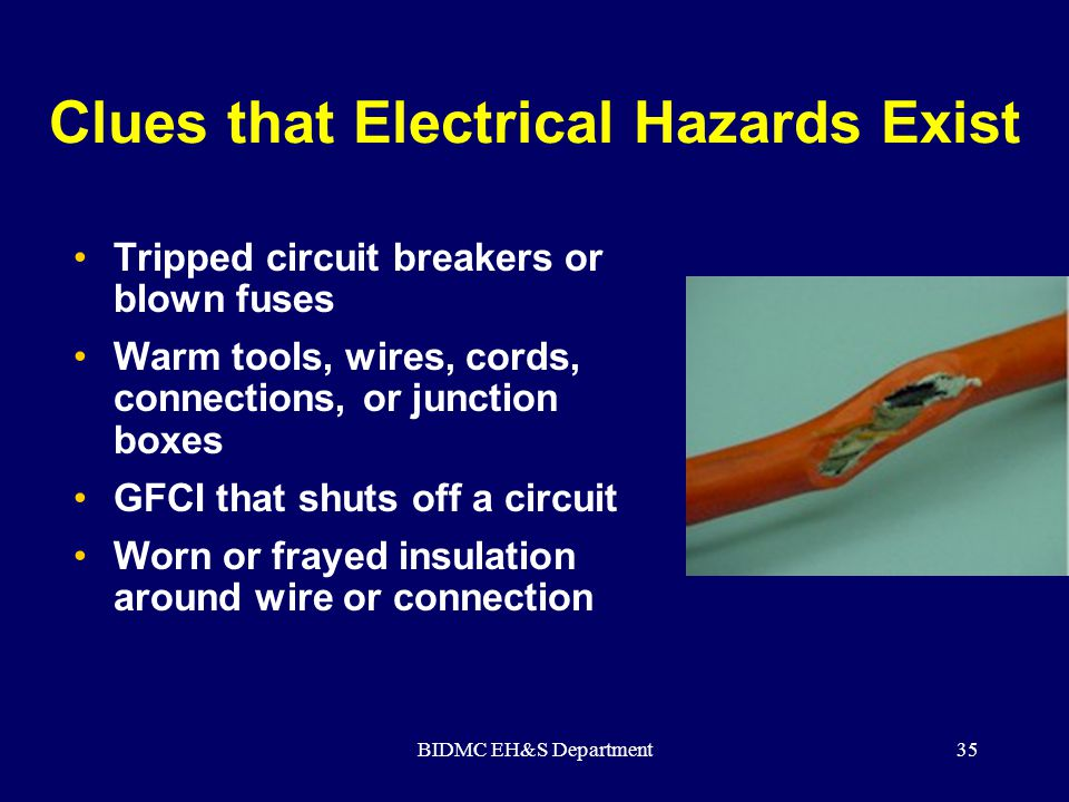 BIDMC EH&S Department35 Clues that Electrical Hazards Exist Tripped circuit breakers or blown fuses Warm tools, wires, cords, connections, or junction