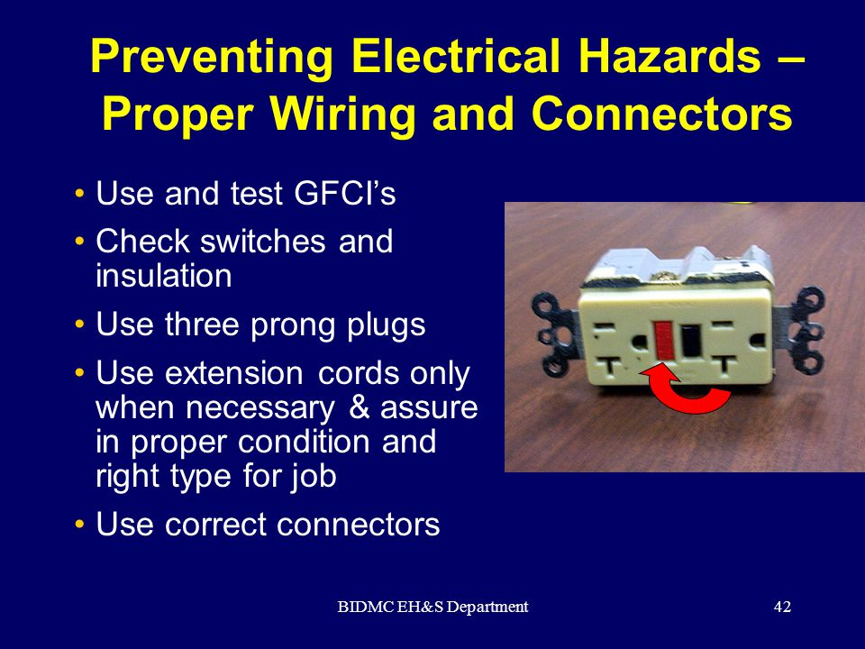 BIDMC EH&S Department42 Preventing Electrical Hazards – Proper Wiring and Connectors Use and test GFCI's Check switches and insulation Use three prong