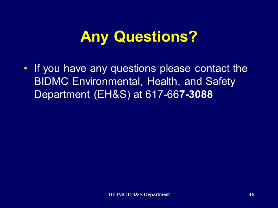BIDMC EH&S Department46 Any Questions? If you have any questions please contact the BIDMC Environmental, Health, and Safety Department (EH&S) at 617-6
