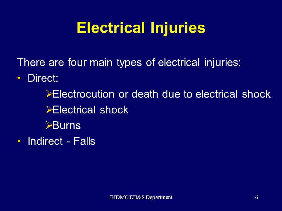 BIDMC EH&S Department6 Electrical Injuries There are four main types of electrical injuries: Direct:  Electrocution or death due to electrical shock