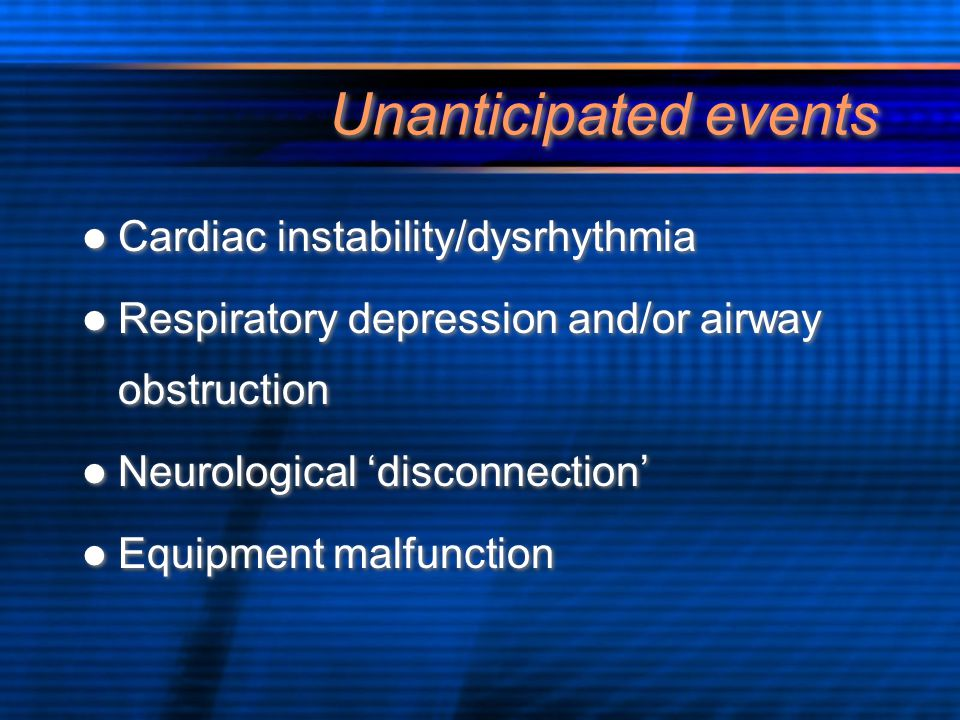 Unanticipated events Cardiac instability/dysrhythmia Respiratory depression and/or airway obstruction Neurological 'disconnection' Equipment malfuncti