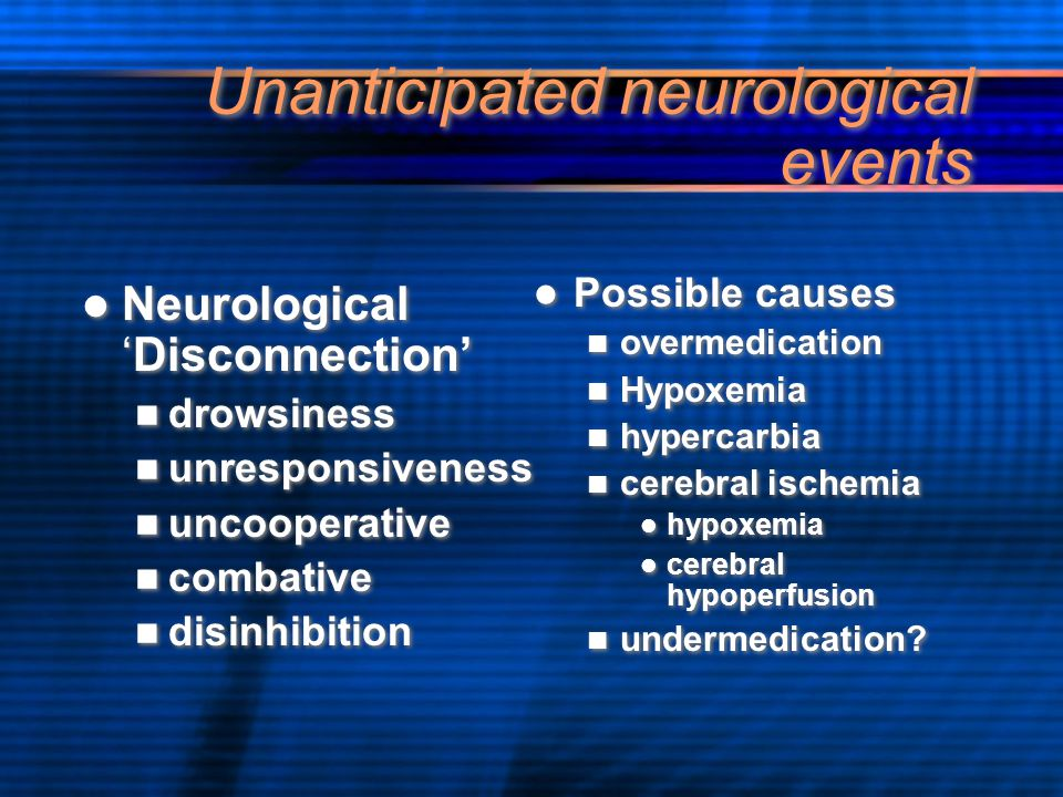 Unanticipated neurological events Neurological 'Disconnection' drowsiness unresponsiveness uncooperative combative disinhibition Neurological 'Disconn