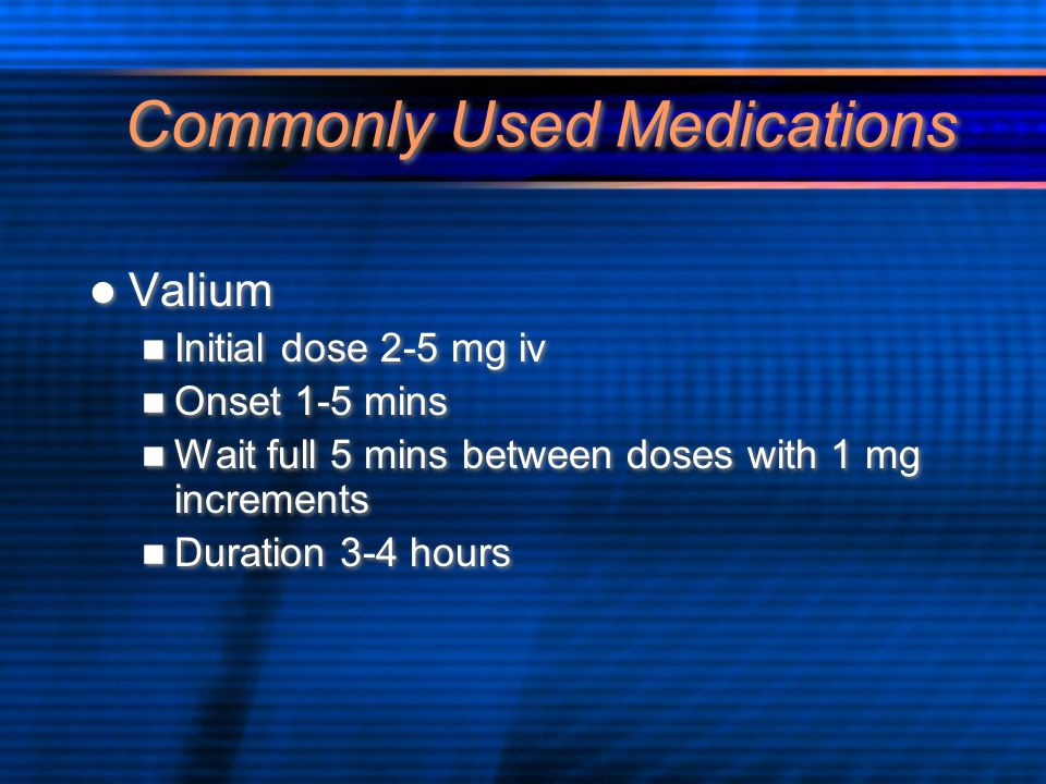 Commonly Used Medications Valium Initial dose 2-5 mg iv Onset 1-5 mins Wait full 5 mins between doses with 1 mg increments Duration 3-4 hours Valium I
