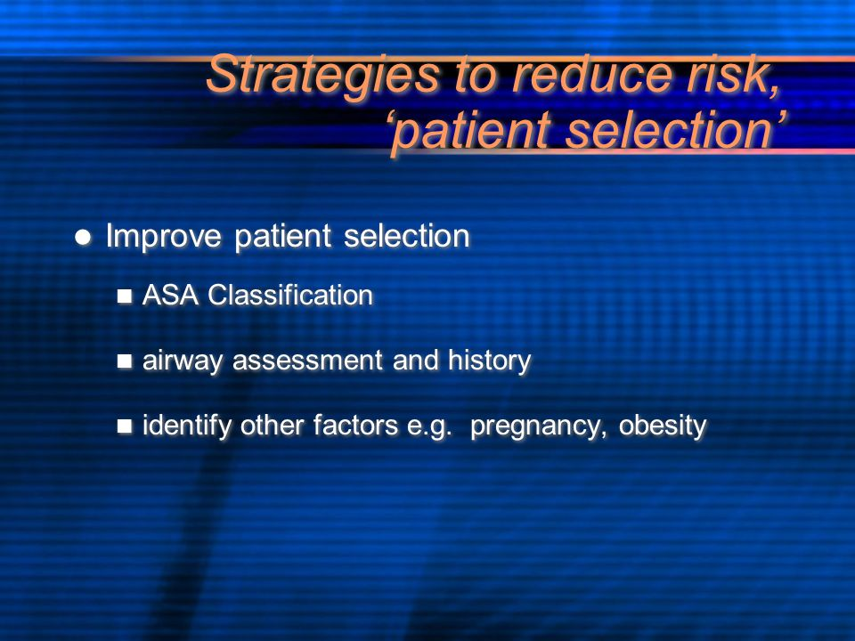Strategies to reduce risk, 'patient selection' Improve patient selection ASA Classification airway assessment and history identify other factors e.g.