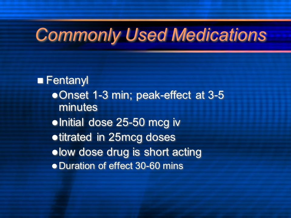 Commonly Used Medications Fentanyl Onset 1-3 min; peak-effect at 3-5 minutes Initial dose 25-50 mcg iv titrated in 25mcg doses low dose drug is short