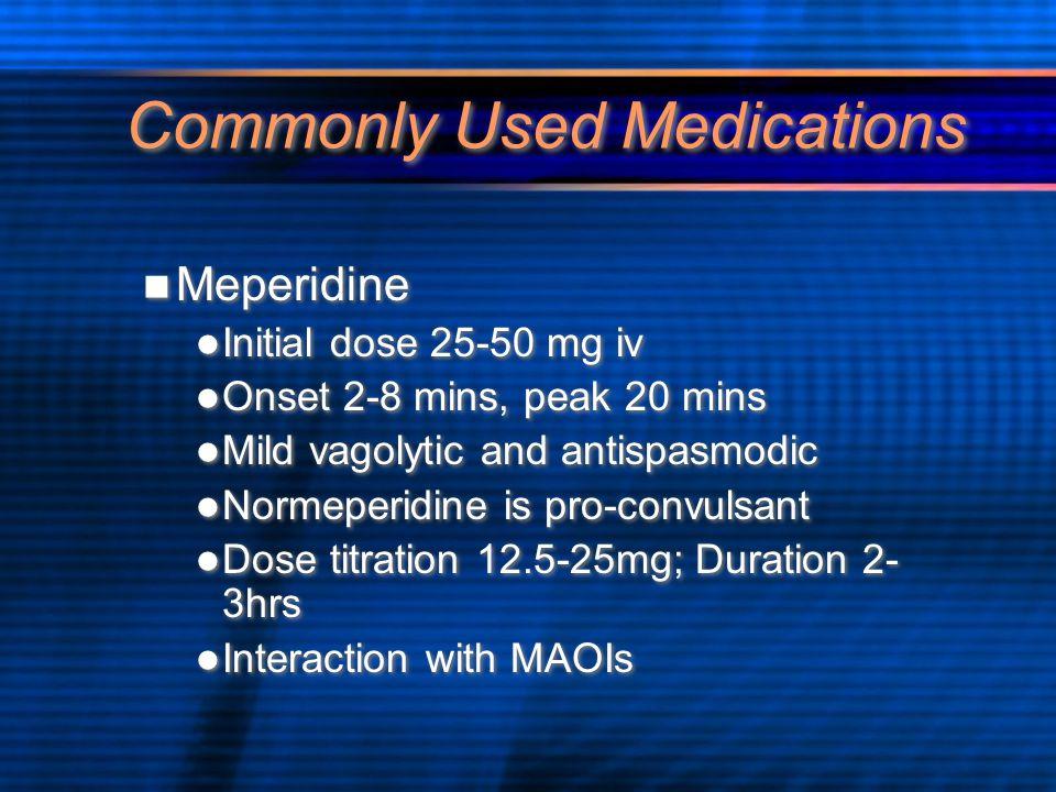 Commonly Used Medications Meperidine Initial dose 25-50 mg iv Onset 2-8 mins, peak 20 mins Mild vagolytic and antispasmodic Normeperidine is pro-convu