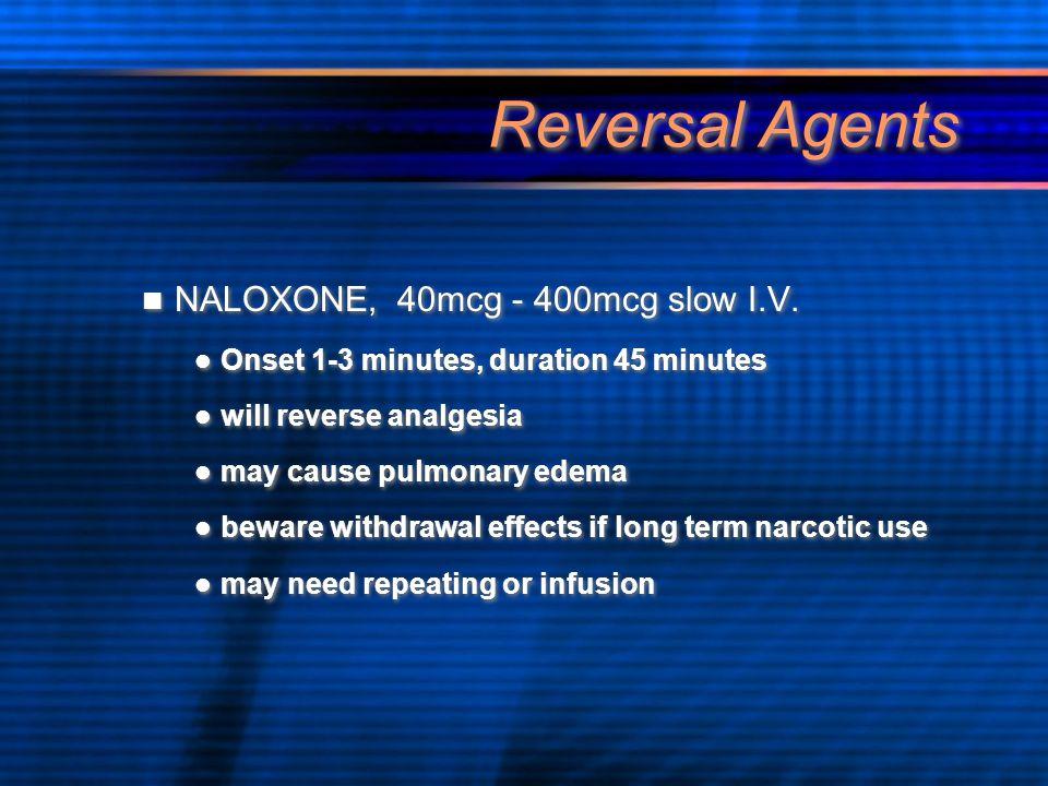 Reversal Agents NALOXONE, 40mcg - 400mcg slow I.V. Onset 1-3 minutes, duration 45 minutes will reverse analgesia may cause pulmonary edema beware with