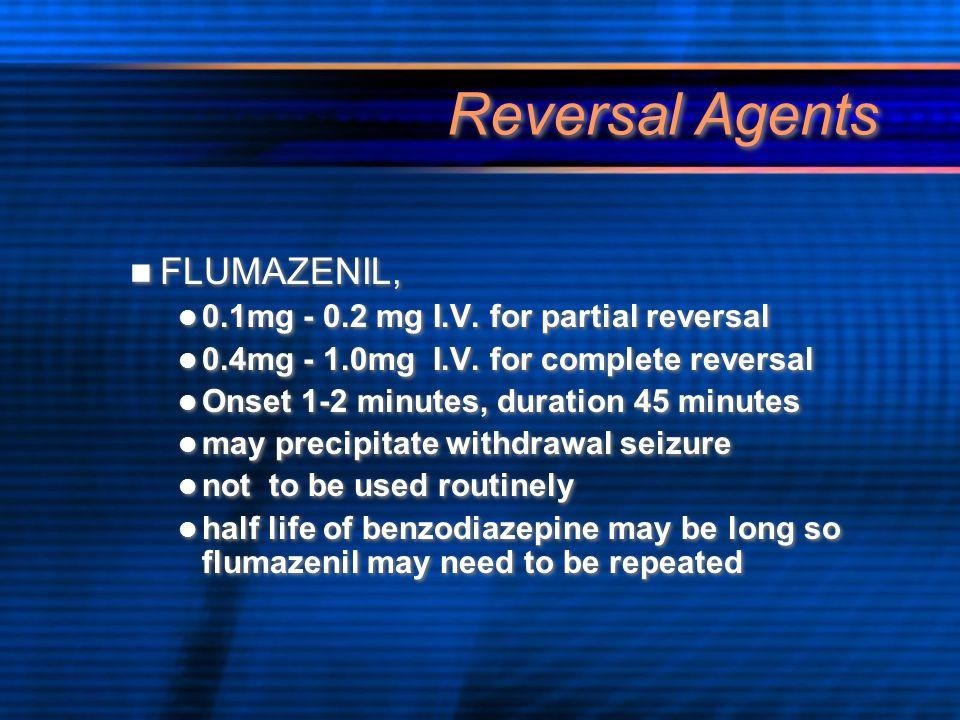 Reversal Agents FLUMAZENIL, 0.1mg - 0.2 mg I.V. for partial reversal 0.4mg - 1.0mg I.V. for complete reversal Onset 1-2 minutes, duration 45 minutes m