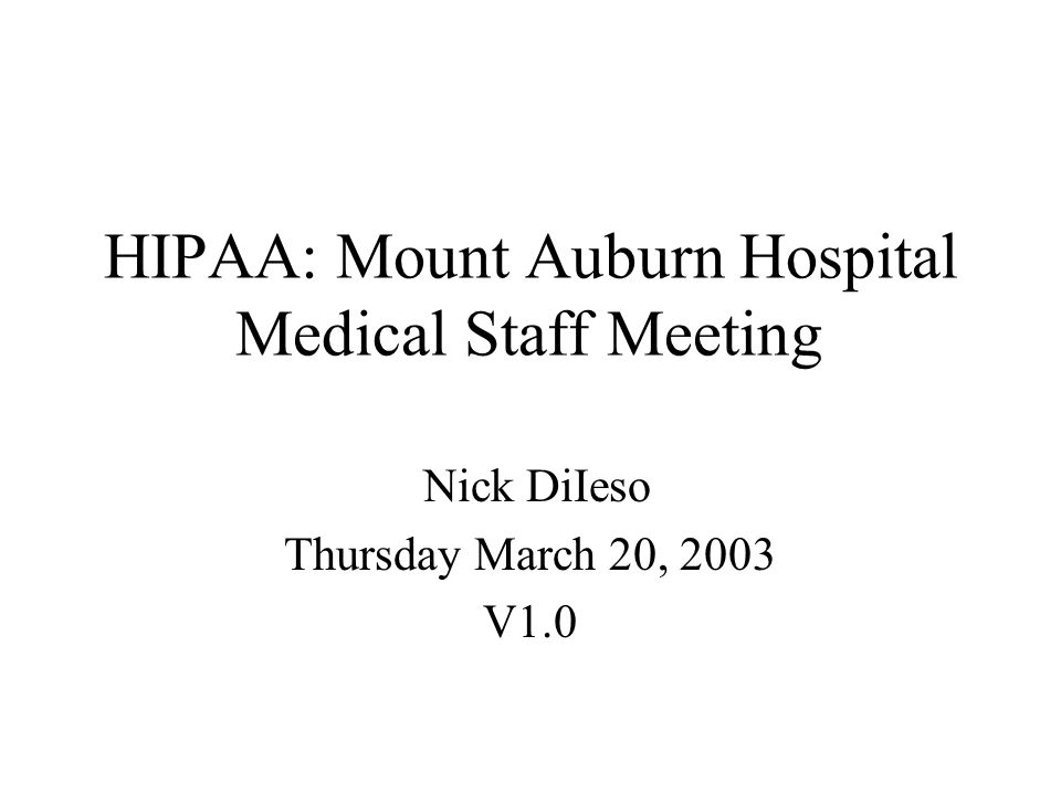 HIPAA: Mount Auburn Hospital Medical Staff Meeting Nick DiIeso Thursday March 20, 2003 V1.0