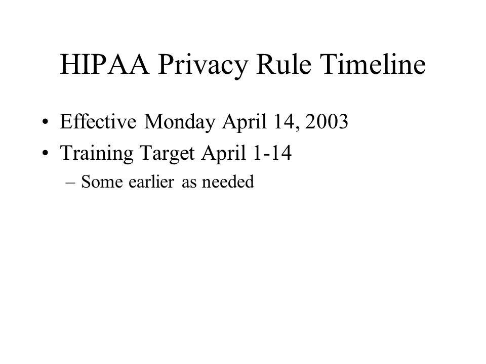 HIPAA Privacy Rule Timeline Effective Monday April 14, 2003 Training Target April 1-14 –Some earlier as needed