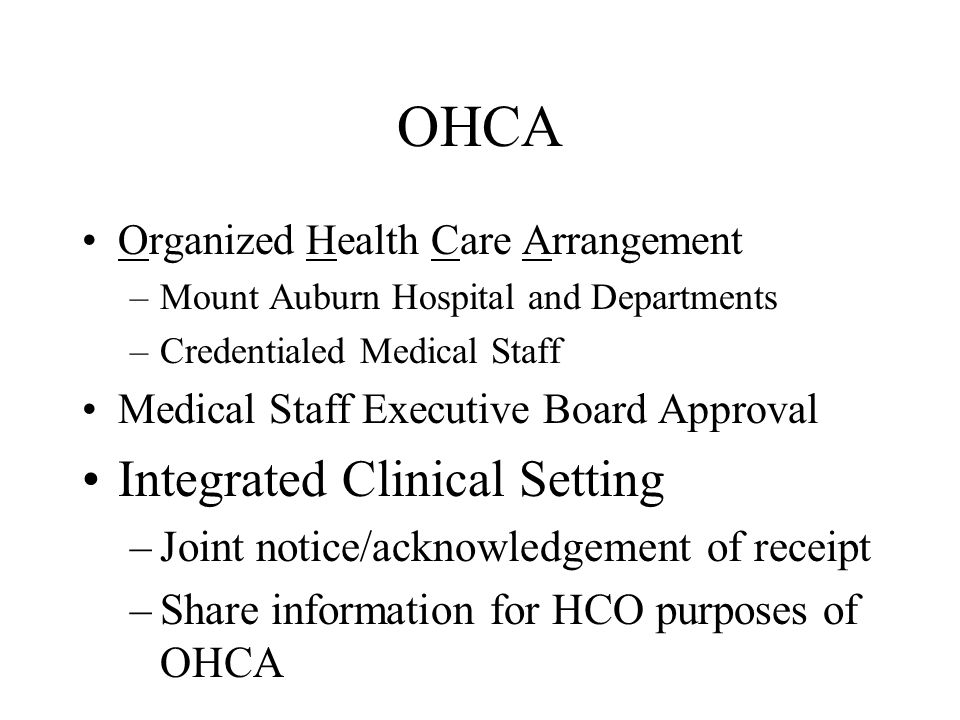 OHCA Organized Health Care Arrangement –Mount Auburn Hospital and Departments –Credentialed Medical Staff Medical Staff Executive Board Approval Integ