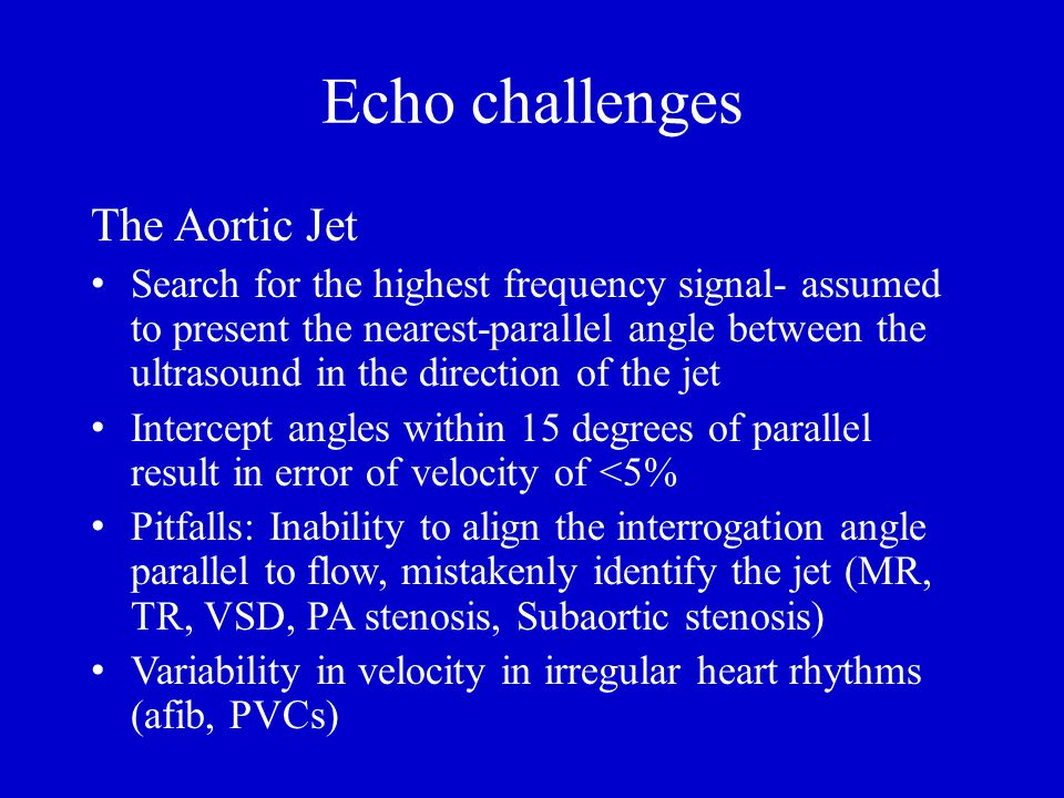 Echo challenges The Aortic Jet Search for the highest frequency signal- assumed to present the nearest-parallel angle between the ultrasound in the direction of the jet Intercept angles within 15 degrees of parallel result in error of velocity of <5% Pitfalls: Inability to align the interrogation angle parallel to flow, mistakenly identify the jet (MR, TR, VSD, PA stenosis, Subaortic stenosis) Variability in velocity in irregular heart rhythms (afib, PVCs)