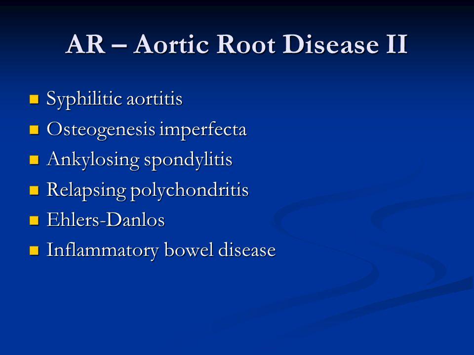 AR – Aortic Root Disease II Syphilitic aortitis Syphilitic aortitis Osteogenesis imperfecta Osteogenesis imperfecta Ankylosing spondylitis Ankylosing