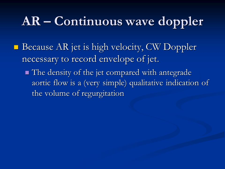 AR – Continuous wave doppler Because AR jet is high velocity, CW Doppler necessary to record envelope of jet. Because AR jet is high velocity, CW Dopp