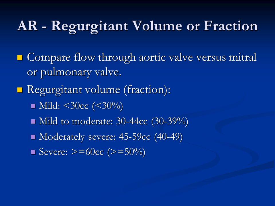AR - Regurgitant Volume or Fraction Compare flow through aortic valve versus mitral or pulmonary valve. Compare flow through aortic valve versus mitra