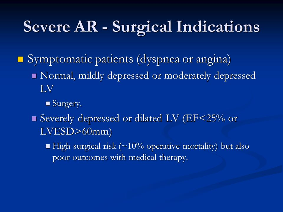 Severe AR - Surgical Indications Symptomatic patients (dyspnea or angina) Symptomatic patients (dyspnea or angina) Normal, mildly depressed or moderat