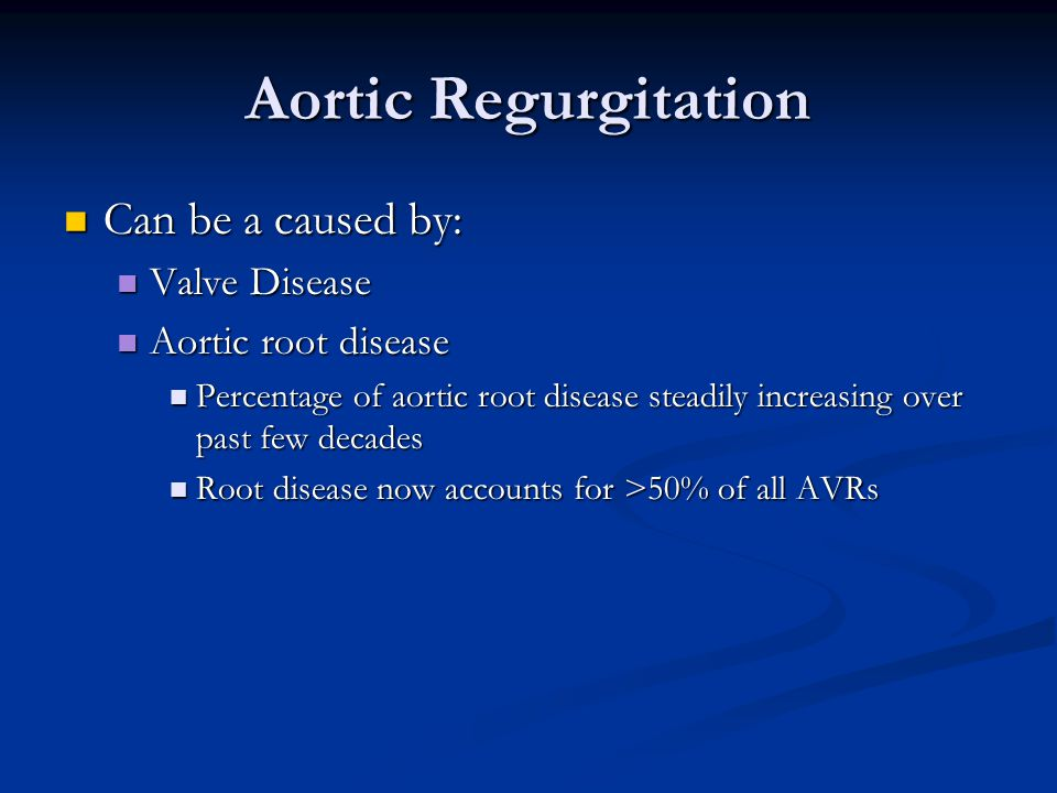Aortic Regurgitation Can be a caused by: Can be a caused by: Valve Disease Valve Disease Aortic root disease Aortic root disease Percentage of aortic