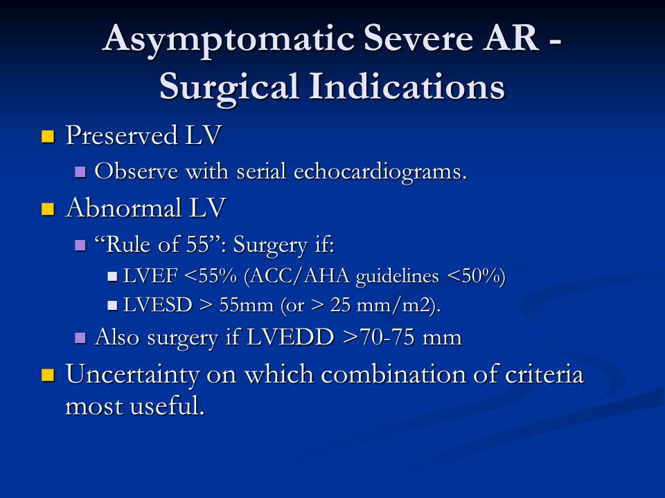 Asymptomatic Severe AR - Surgical Indications Preserved LV Preserved LV Observe with serial echocardiograms. Observe with serial echocardiograms. Abno