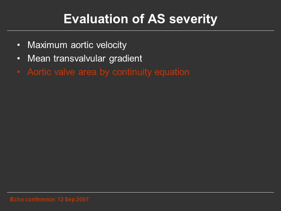 Evaluation of AS severity Echo conference: 12 Sep 2007 Maximum aortic velocity Mean transvalvular gradient Aortic valve area by continuity equation