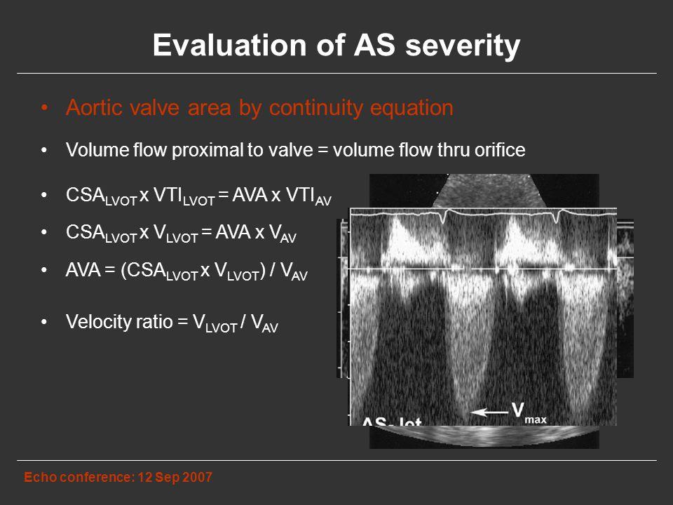 Evaluation of AS severity Echo conference: 12 Sep 2007 Aortic valve area by continuity equation Volume flow proximal to valve = volume flow thru orifice CSA LVOT x VTI LVOT = AVA x VTI AV CSA LVOT x V LVOT = AVA x V AV AVA = (CSA LVOT x V LVOT ) / V AV Velocity ratio = V LVOT / V AV