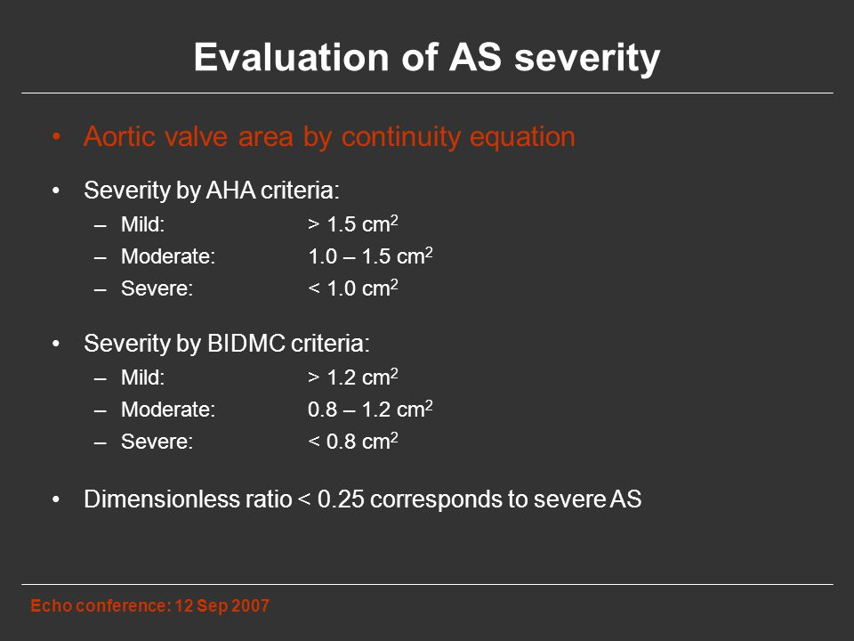 Evaluation of AS severity Echo conference: 12 Sep 2007 Aortic valve area by continuity equation Severity by AHA criteria: –Mild:> 1.5 cm 2 –Moderate:1.0 – 1.5 cm 2 –Severe: < 1.0 cm 2 Severity by BIDMC criteria: –Mild:> 1.2 cm 2 –Moderate:0.8 – 1.2 cm 2 –Severe: < 0.8 cm 2 Dimensionless ratio < 0.25 corresponds to severe AS