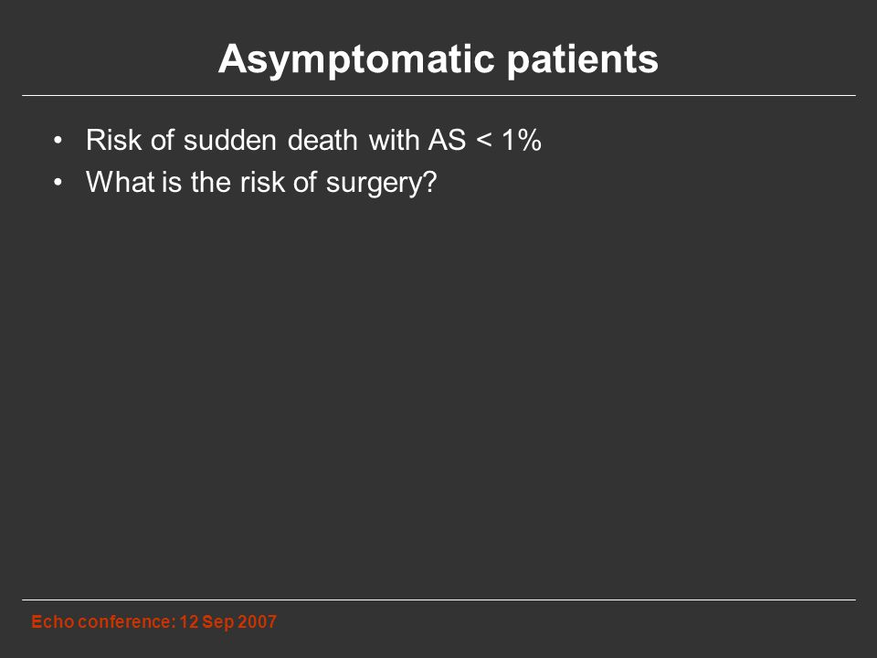 Asymptomatic patients Echo conference: 12 Sep 2007 Risk of sudden death with AS < 1% What is the risk of surgery
