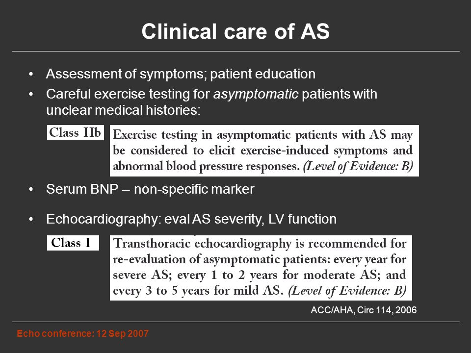 Clinical care of AS Assessment of symptoms; patient education Careful exercise testing for asymptomatic patients with unclear medical histories: Serum BNP – non-specific marker Echo conference: 12 Sep 2007 ACC/AHA, Circ 114, 2006 Echocardiography: eval AS severity, LV function