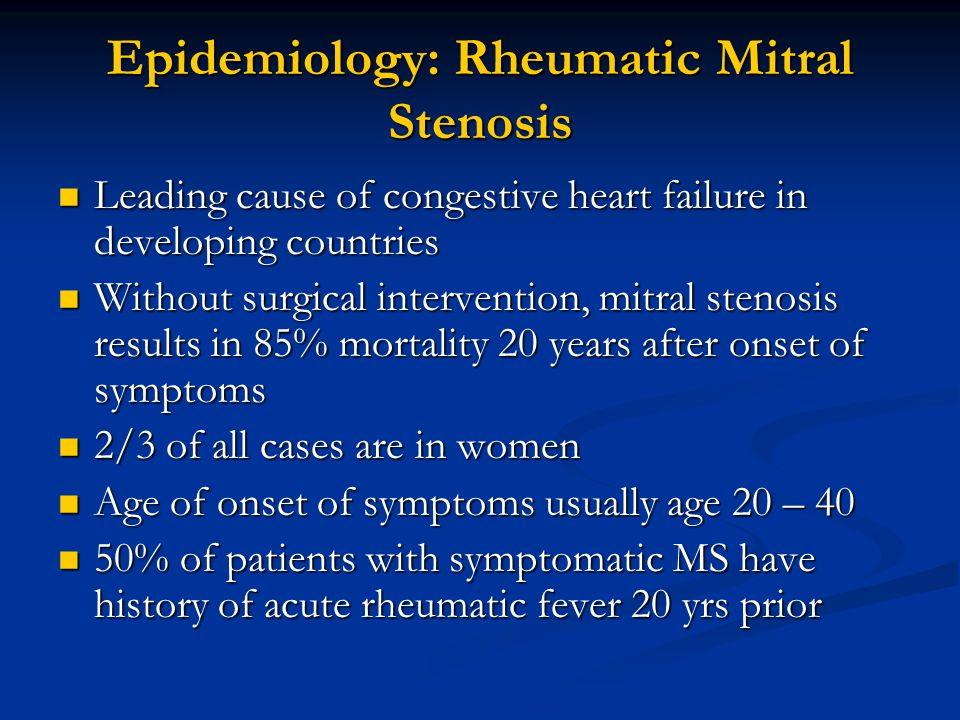 Epidemiology: Rheumatic Mitral Stenosis Leading cause of congestive heart failure in developing countries Leading cause of congestive heart failure in developing countries Without surgical intervention, mitral stenosis results in 85% mortality 20 years after onset of symptoms Without surgical intervention, mitral stenosis results in 85% mortality 20 years after onset of symptoms 2/3 of all cases are in women 2/3 of all cases are in women Age of onset of symptoms usually age 20 – 40 Age of onset of symptoms usually age 20 – 40 50% of patients with symptomatic MS have history of acute rheumatic fever 20 yrs prior 50% of patients with symptomatic MS have history of acute rheumatic fever 20 yrs prior