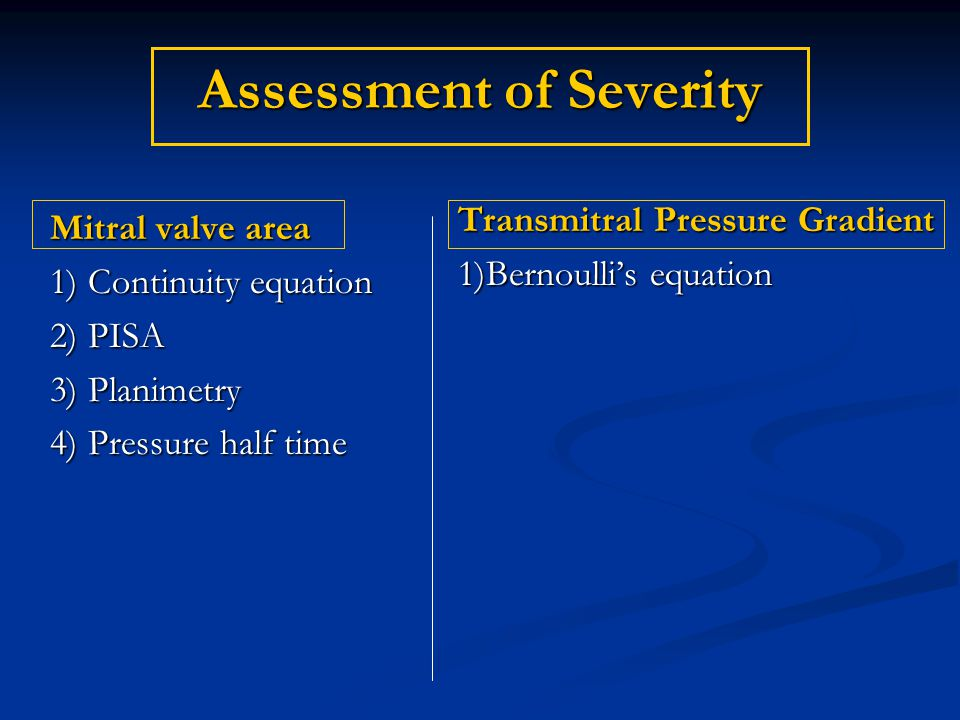 Assessment of Severity Mitral valve area 1) Continuity equation 2) PISA 3) Planimetry 4) Pressure half time Transmitral Pressure Gradient 1)Bernoulli'