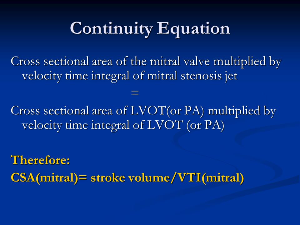 Continuity Equation Cross sectional area of the mitral valve multiplied by velocity time integral of mitral stenosis jet = Cross sectional area of LVO
