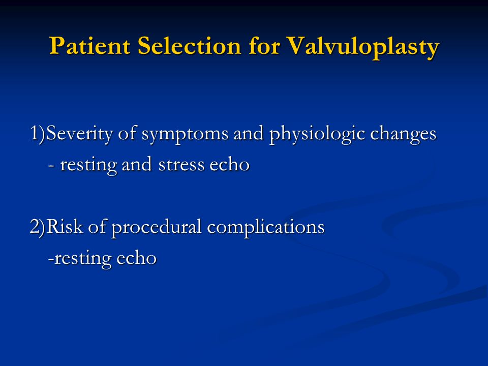 Patient Selection for Valvuloplasty 1)Severity of symptoms and physiologic changes - resting and stress echo 2)Risk of procedural complications -resting echo